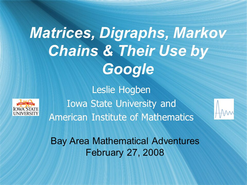 Matrices, Digraphs, Markov Chains & Their Use by Google Leslie Hogben Iowa State University and American Institute of Mathematics Leslie Hogben Iowa State University and American Institute of Mathematics Bay Area Mathematical Adventures February 27, 2008