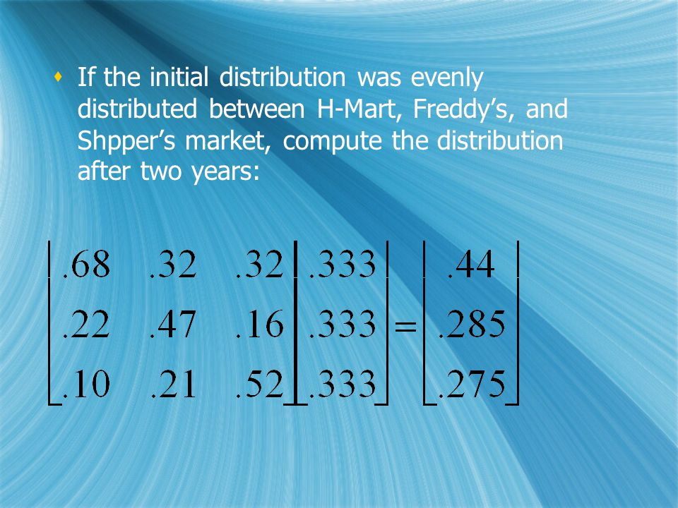 If the initial distribution was evenly distributed between H-Mart, Freddy's, and Shpper's market, compute the distribution after two years: