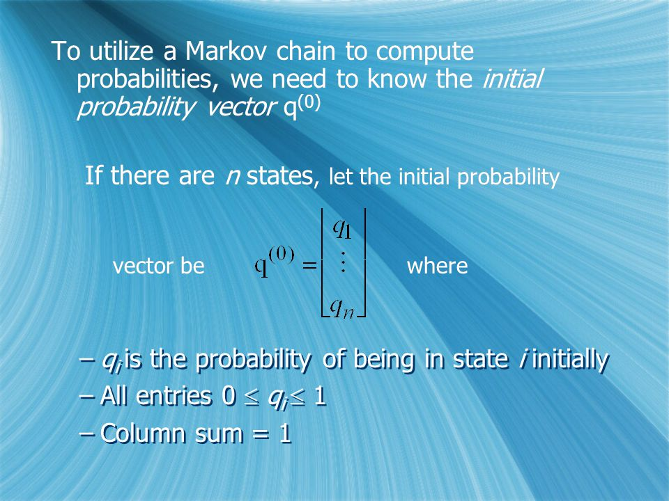 To utilize a Markov chain to compute probabilities, we need to know the initial probability vector q (0) If there are n states, let the initial probability vector be where To utilize a Markov chain to compute probabilities, we need to know the initial probability vector q (0) If there are n states, let the initial probability vector be where –q i is the probability of being in state i initially –All entries 0  q i  1 –Column sum = 1 –q i is the probability of being in state i initially –All entries 0  q i  1 –Column sum = 1