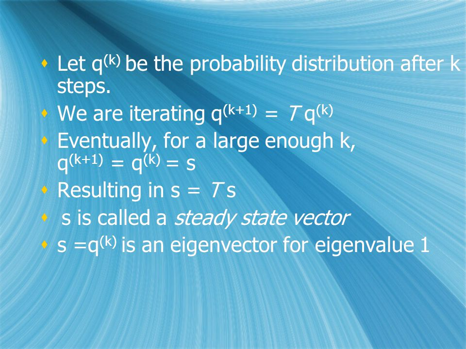  Let q (k) be the probability distribution after k steps.  We are iterating q (k+1) = T q (k)  Eventually, for a large enough k, q (k+1) = q (k) =