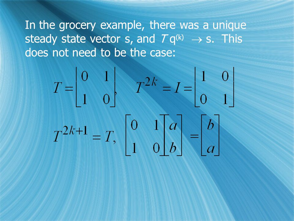 In the grocery example, there was a unique steady state vector s, and T q (k)  s.