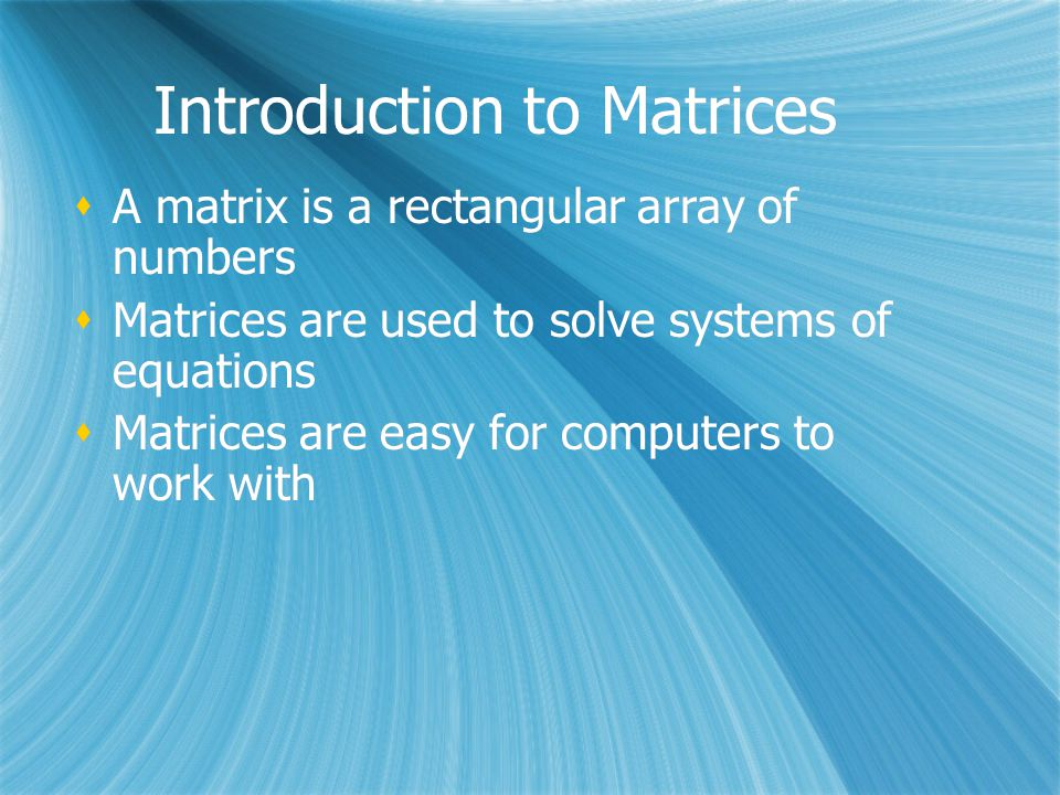 Introduction to Matrices  A matrix is a rectangular array of numbers  Matrices are used to solve systems of equations  Matrices are easy for computers to work with  A matrix is a rectangular array of numbers  Matrices are used to solve systems of equations  Matrices are easy for computers to work with