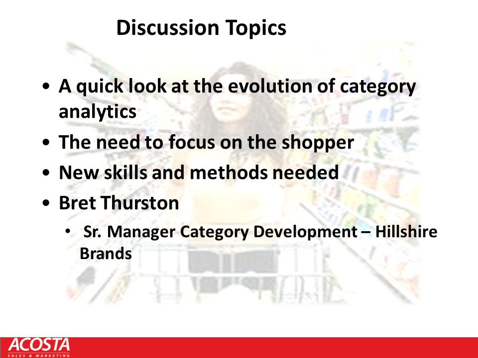 Discussion Topics A quick look at the evolution of category analytics The need to focus on the shopper New skills and methods needed Bret Thurston Sr.