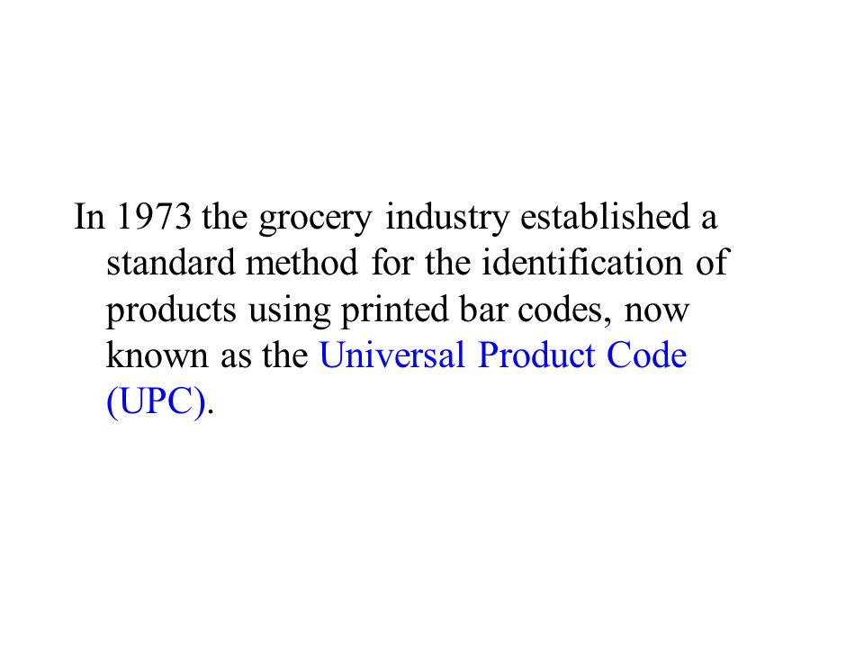 In 1973 the grocery industry established a standard method for the identification of products using printed bar codes, now known as the Universal Product Code (UPC).