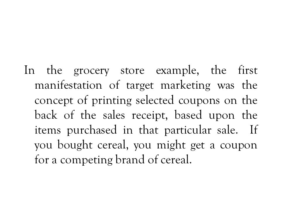 In the grocery store example, the first manifestation of target marketing was the concept of printing selected coupons on the back of the sales receipt, based upon the items purchased in that particular sale.