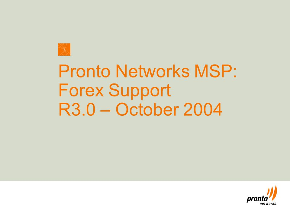 Enabling the Next Wave of Connectivity ™ 1 Pronto Networks MSP: Forex Support R3.0 – October 2004