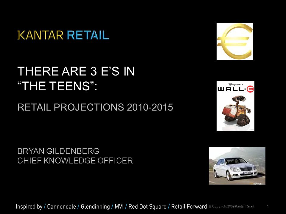 "1© Copyright 2009 Kantar Retail THERE ARE 3 E'S IN ""THE TEENS"": RETAIL PROJECTIONS 2010-2015 BRYAN GILDENBERG CHIEF KNOWLEDGE OFFICER"