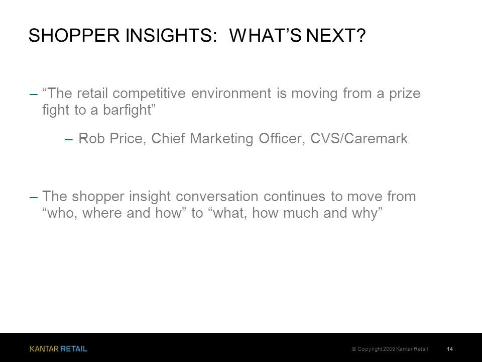 "–""The retail competitive environment is moving from a prize fight to a barfight"" –Rob Price, Chief Marketing Officer, CVS/Caremark –The shopper insigh"