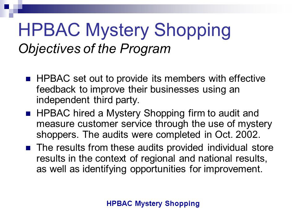 HPBAC Mystery Shopping HPBAC Objectives To provide HPBAC retail members with tangible benefits to increase the value of membership To provide HPBAC retailers with an evaluation mechanism on an ongoing basis To demonstrate the value of Mystery Shopping to HPBAC retailers To develop education and training programs as indicated by the Mystery Shopping results