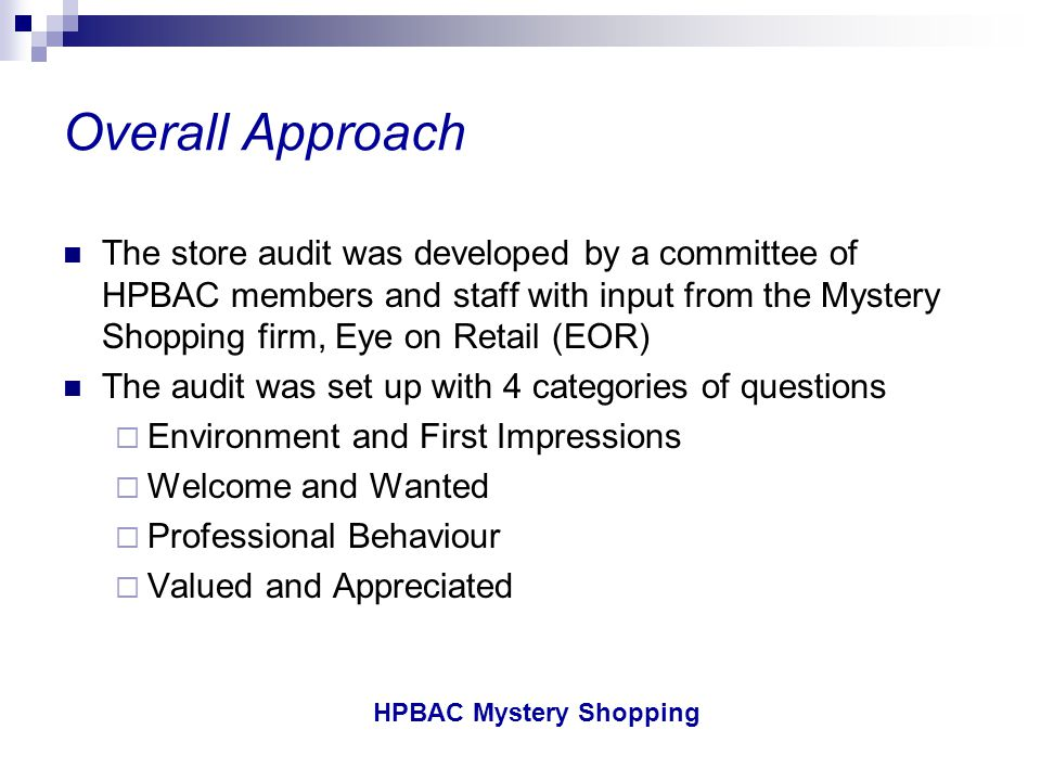 HPBAC Mystery Shopping HPBAC Mystery Shopping Feedback from Membership The HPBAC board has sought input from participants to gauge the value of the program and determine when and if there should be additional programs HPBAC members have rated the value of the program x out of 10 HPBAC will conduct a Mystery Shopping program again in 2003 and will cover a portion of the cost