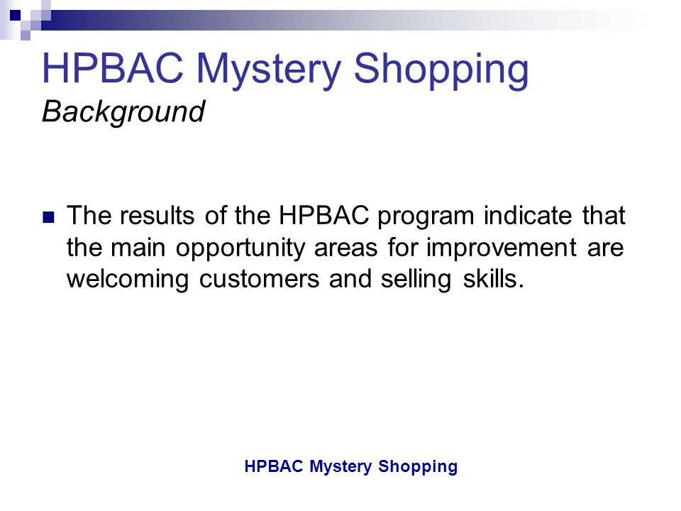 HPBAC Mystery Shopping HPBAC Mystery Shopping Background The results of the HPBAC program indicate that the main opportunity areas for improvement are