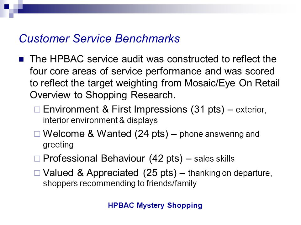 HPBAC Mystery Shopping HPBAC Members Compared to Canadian Retail Overall Overall, HPBAC outlets outperformed EOR Retail Industry averages (notably on Welcome & Wanted , and Professional Behaviour ).