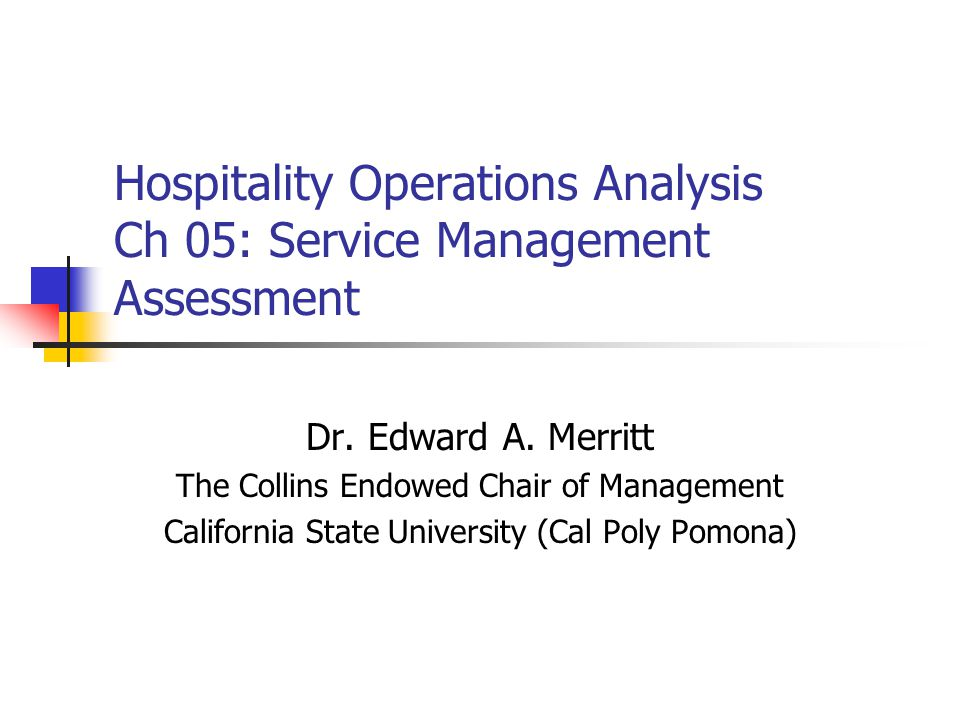 Hospitality Operations Analysis Ch 05: Service Management Assessment Dr. Edward A. Merritt The Collins Endowed Chair of Management California State Un