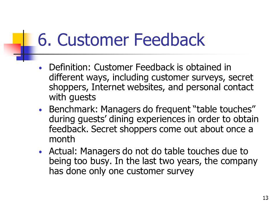 13 6. Customer Feedback Definition: Customer Feedback is obtained in different ways, including customer surveys, secret shoppers, Internet websites, a
