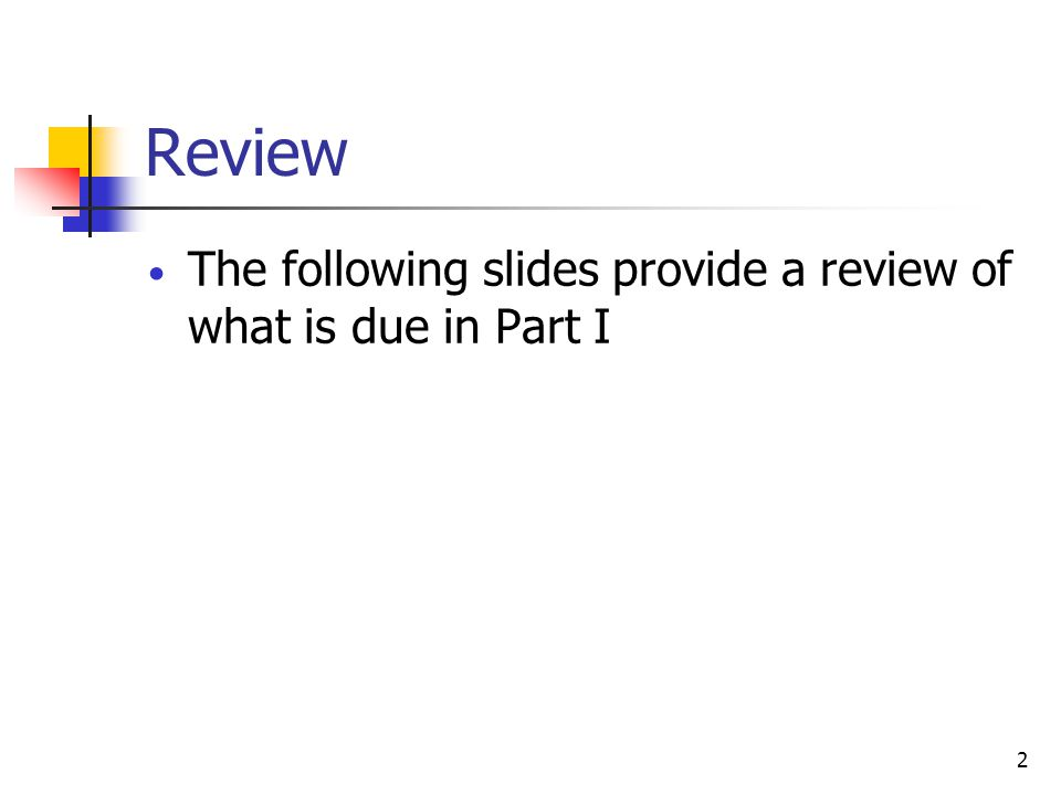 2 Review The following slides provide a review of what is due in Part I