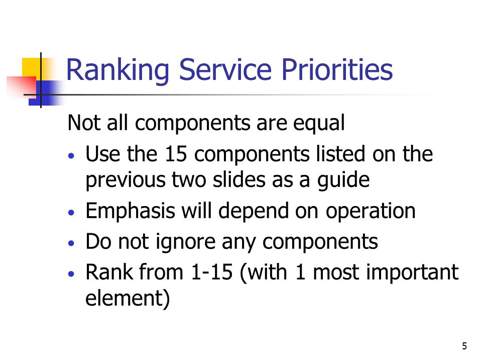 5 Ranking Service Priorities Not all components are equal Use the 15 components listed on the previous two slides as a guide Emphasis will depend on o