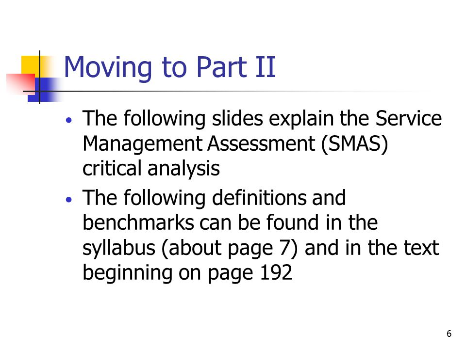 6 Moving to Part II The following slides explain the Service Management Assessment (SMAS) critical analysis The following definitions and benchmarks c