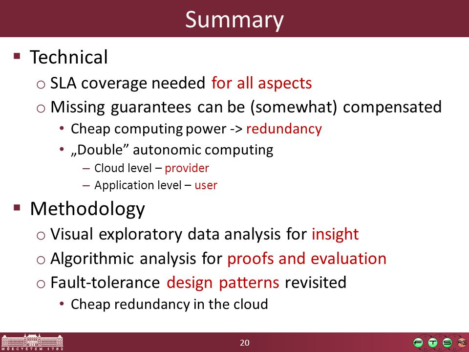 """20 Summary  Technical o SLA coverage needed for all aspects o Missing guarantees can be (somewhat) compensated Cheap computing power -> redundancy """"Double autonomic computing – Cloud level – provider – Application level – user  Methodology o Visual exploratory data analysis for insight o Algorithmic analysis for proofs and evaluation o Fault-tolerance design patterns revisited Cheap redundancy in the cloud"""
