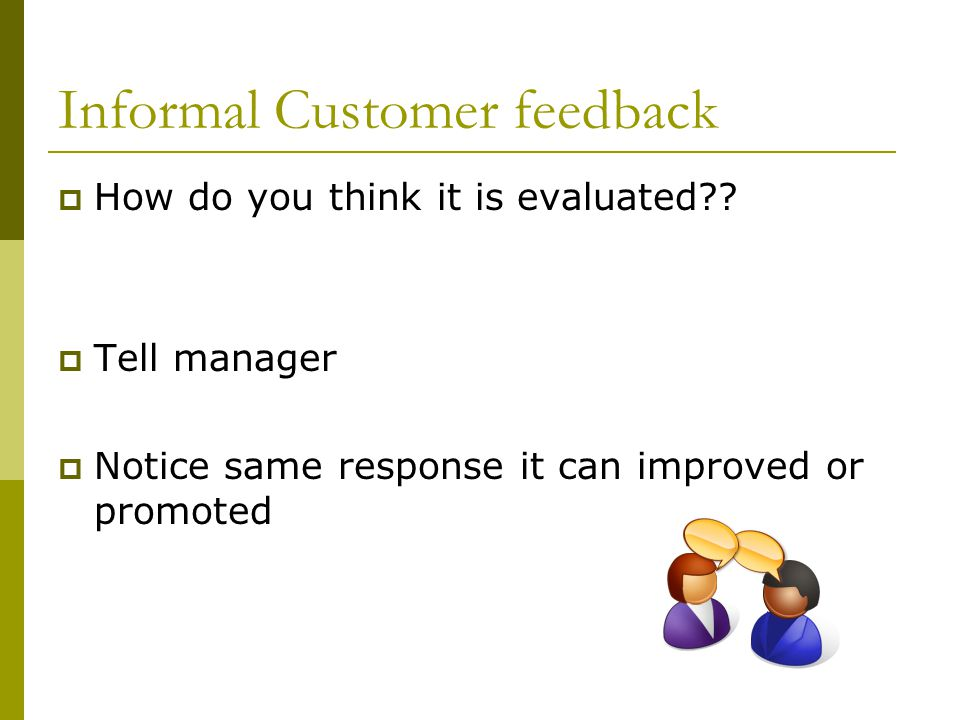 Informal Customer feedback  How do you think it is evaluated??  Tell manager  Notice same response it can improved or promoted