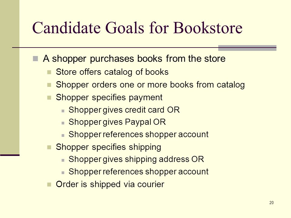 20 Candidate Goals for Bookstore A shopper purchases books from the store Store offers catalog of books Shopper orders one or more books from catalog