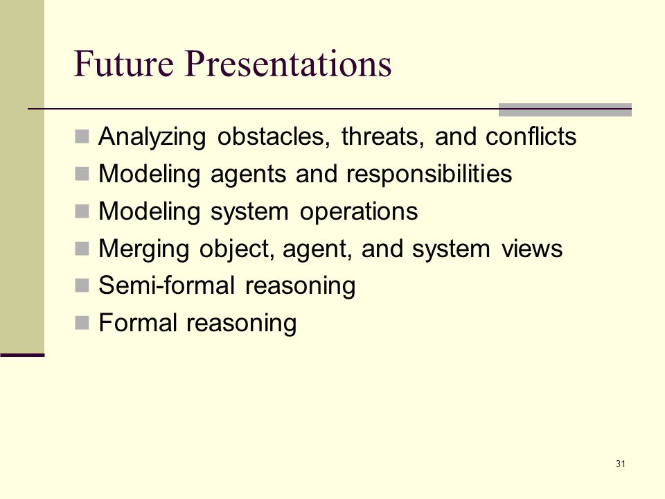 31 Future Presentations Analyzing obstacles, threats, and conflicts Modeling agents and responsibilities Modeling system operations Merging object, ag