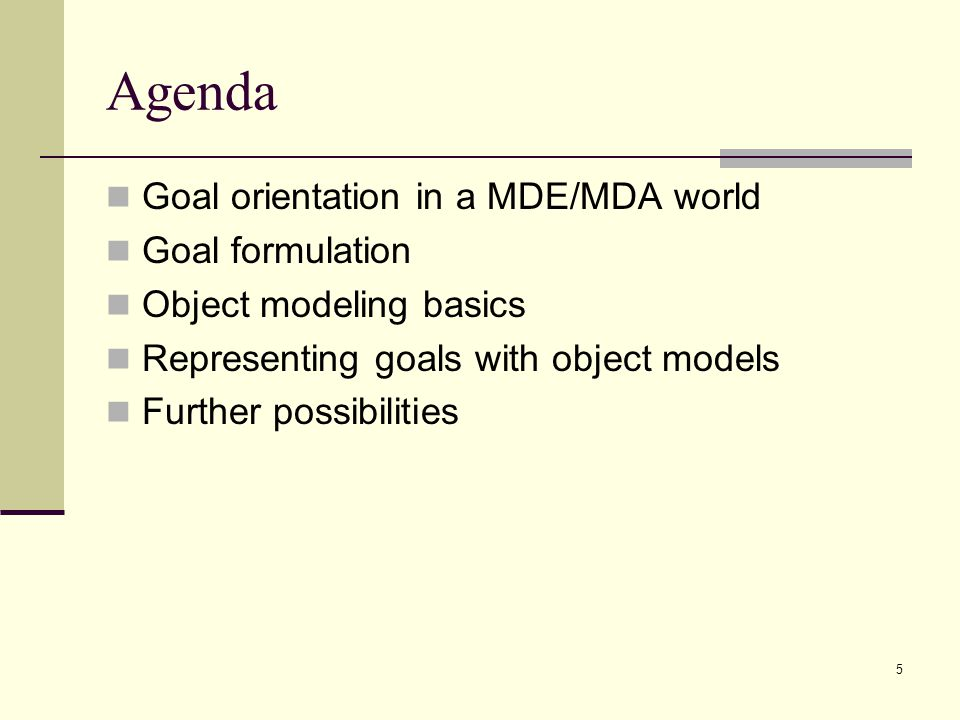 5 Agenda Goal orientation in a MDE/MDA world Goal formulation Object modeling basics Representing goals with object models Further possibilities