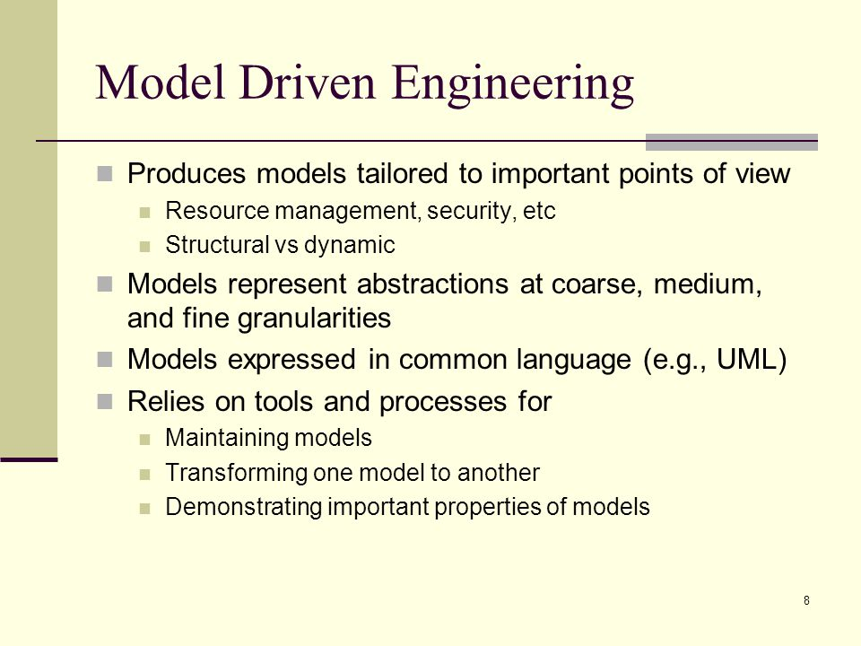 8 Model Driven Engineering Produces models tailored to important points of view Resource management, security, etc Structural vs dynamic Models repres