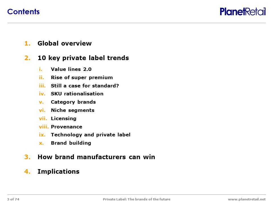 www.planetretail.net Private Label: The brands of the future 3 of 74 1.Global overview 2.10 key private label trends i.Value lines 2.0 ii.Rise of supe