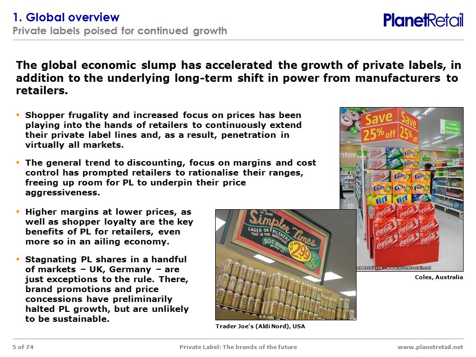 www.planetretail.net Private Label: The brands of the future 5 of 74  Shopper frugality and increased focus on prices has been playing into the hands of retailers to continuously extend their private label lines and, as a result, penetration in virtually all markets.
