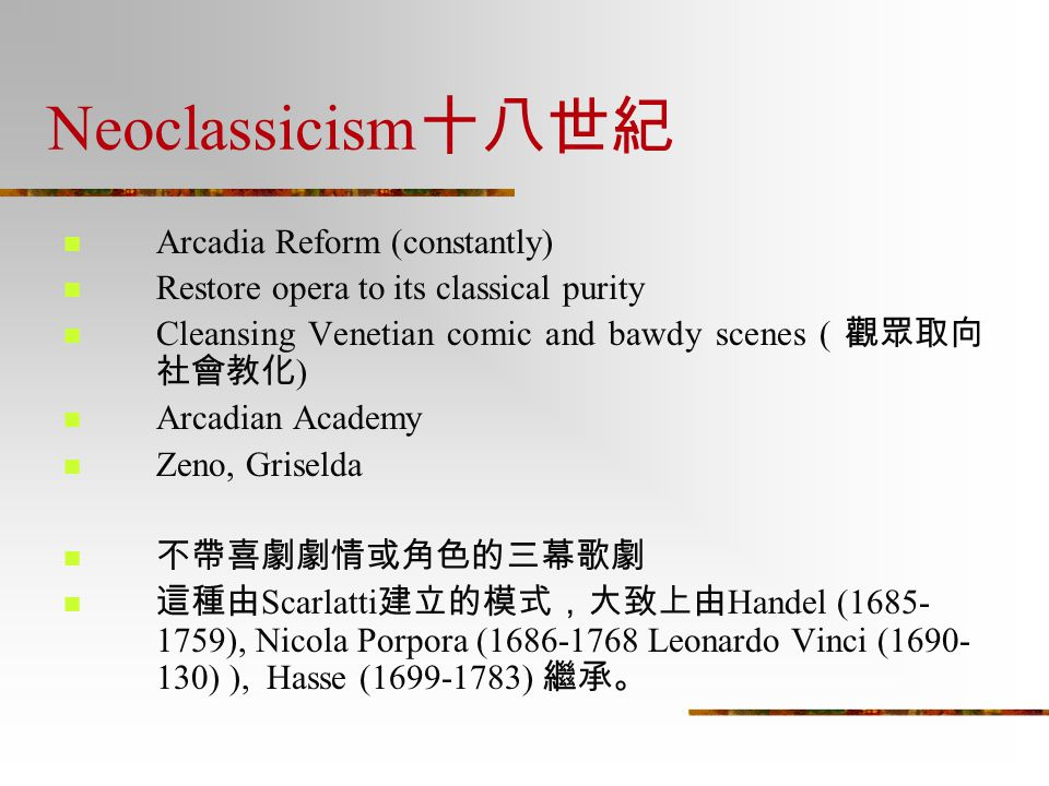 Neoclassicism 十八世紀 Arcadia Reform (constantly) Restore opera to its classical purity Cleansing Venetian comic and bawdy scenes ( 觀眾取向 社會教化 ) Arcadian
