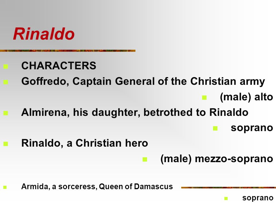 Rinaldo CHARACTERS Goffredo, Captain General of the Christian army (male) alto Almirena, his daughter, betrothed to Rinaldo soprano Rinaldo, a Christian hero (male) mezzo-soprano Armida, a sorceress, Queen of Damascus soprano