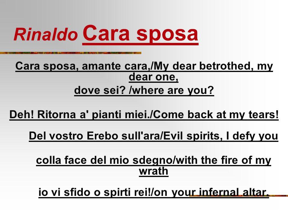 Rinaldo Cara sposa Cara sposa, amante cara,/My dear betrothed, my dear one, dove sei? /where are you? Deh! Ritorna a' pianti miei./Come back at my tea