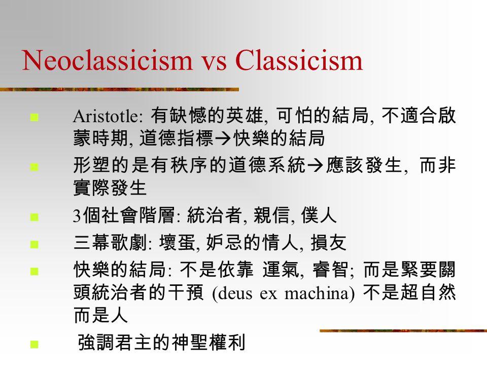 Neoclassicism vs Classicism Aristotle: 有缺憾的英雄, 可怕的結局, 不適合啟 蒙時期, 道德指標  快樂的結局 形塑的是有秩序的道德系統  應該發生, 而非 實際發生 3 個社會階層 : 統治者, 親信, 僕人 三幕歌劇 : 壞蛋, 妒忌的情人, 損友 快