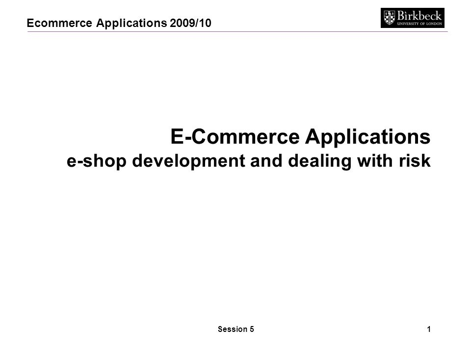 Ecommerce Applications 2009/10 Session 51 E-Commerce Applications e-shop development and dealing with risk