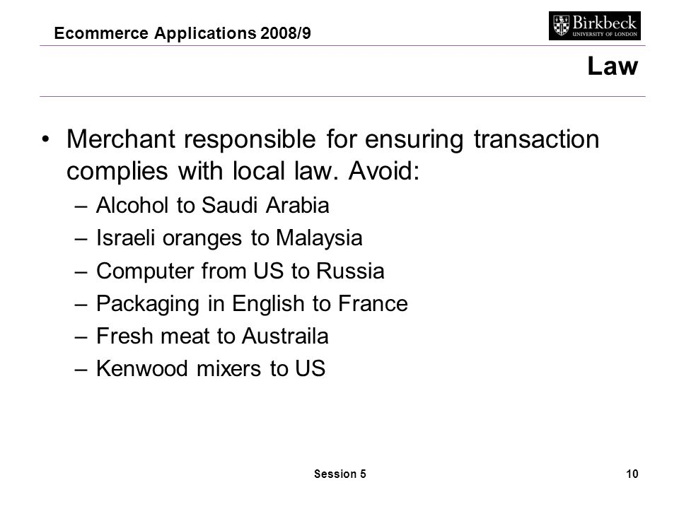 Ecommerce Applications 2008/9 Session 510 Law Merchant responsible for ensuring transaction complies with local law.