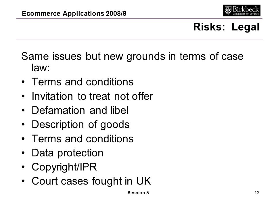 Ecommerce Applications 2008/9 Session 513 Law of Contract Contract has 2 elements Offer declaration of willingness to buy or sell a product or service –Needs to be detailed, unambiguous and precise –Can be revoked only before acceptance Acceptance – expression of willingness to take an offer