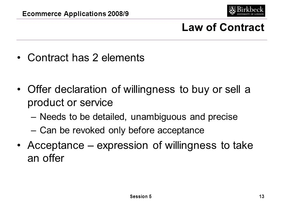 Ecommerce Applications 2008/9 Session 514 Law of contract Offer legally binding if it is accepted Avoid making an offer –In e-shop good displayed a 'invitation to treat' NOT offer –Offer arises when person places an order –Contract made when business accepts the offer and communicates acceptance (NB confirmation email is binding) –Retailers terms and conditions must be in the contract click through 'I Accept' button.