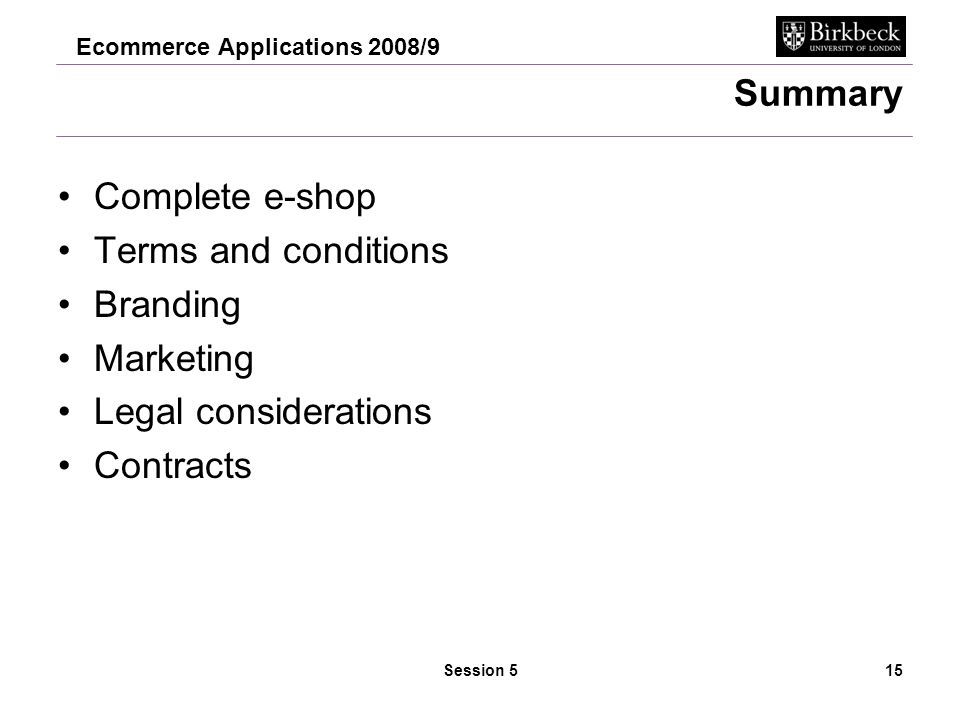 Ecommerce Applications 2008/9 Session 515 Summary Complete e-shop Terms and conditions Branding Marketing Legal considerations Contracts