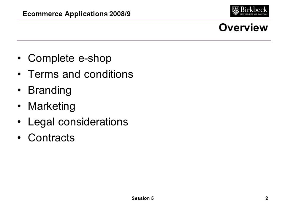 Ecommerce Applications 2008/9 Session 53 Build the checkout Summary –Checkout Options (disabled unless you pay for the site), configure to learn… –Shipping options Think hard about the business logistics of this Exclude destinations if appropriate –Order Processing this is configurable