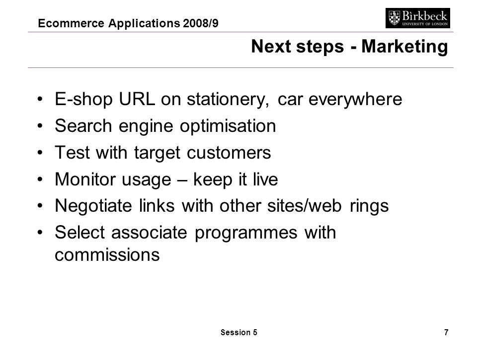 Ecommerce Applications 2008/9 Session 57 Next steps - Marketing E-shop URL on stationery, car everywhere Search engine optimisation Test with target customers Monitor usage – keep it live Negotiate links with other sites/web rings Select associate programmes with commissions