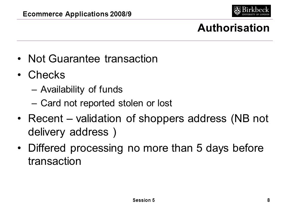 Ecommerce Applications 2008/9 Session 58 Authorisation Not Guarantee transaction Checks –Availability of funds –Card not reported stolen or lost Recent – validation of shoppers address (NB not delivery address ) Differed processing no more than 5 days before transaction