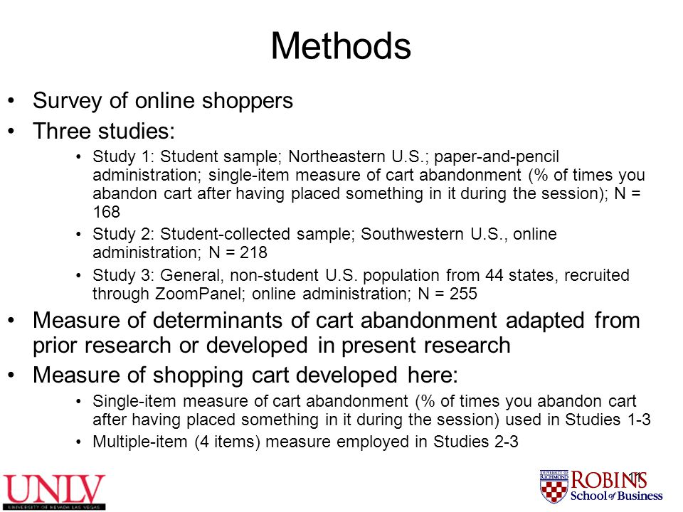 11 Methods Survey of online shoppers Three studies: Study 1: Student sample; Northeastern U.S.; paper-and-pencil administration; single-item measure of cart abandonment (% of times you abandon cart after having placed something in it during the session); N = 168 Study 2: Student-collected sample; Southwestern U.S., online administration; N = 218 Study 3: General, non-student U.S.