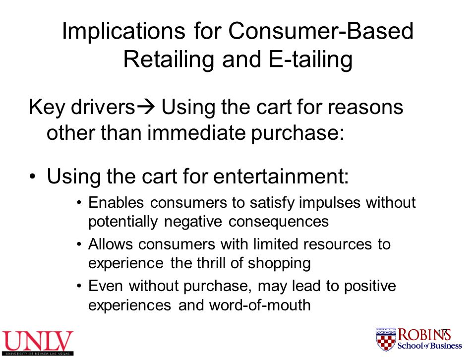 17 Implications for Consumer-Based Retailing and E-tailing Key drivers  Using the cart for reasons other than immediate purchase: Using the cart for entertainment: Enables consumers to satisfy impulses without potentially negative consequences Allows consumers with limited resources to experience the thrill of shopping Even without purchase, may lead to positive experiences and word-of-mouth
