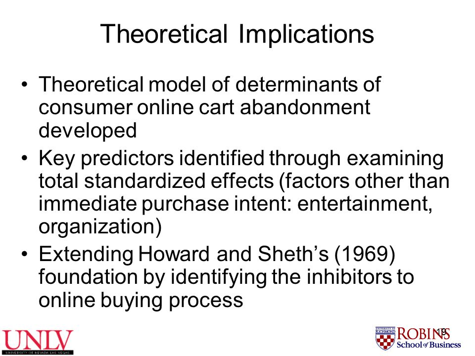 19 Theoretical Implications Theoretical model of determinants of consumer online cart abandonment developed Key predictors identified through examining total standardized effects (factors other than immediate purchase intent: entertainment, organization) Extending Howard and Sheth's (1969) foundation by identifying the inhibitors to online buying process