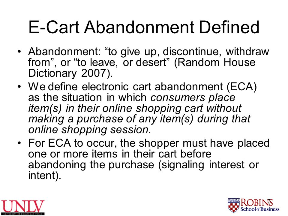 3 E-Cart Abandonment Defined Abandonment: to give up, discontinue, withdraw from , or to leave, or desert (Random House Dictionary 2007).