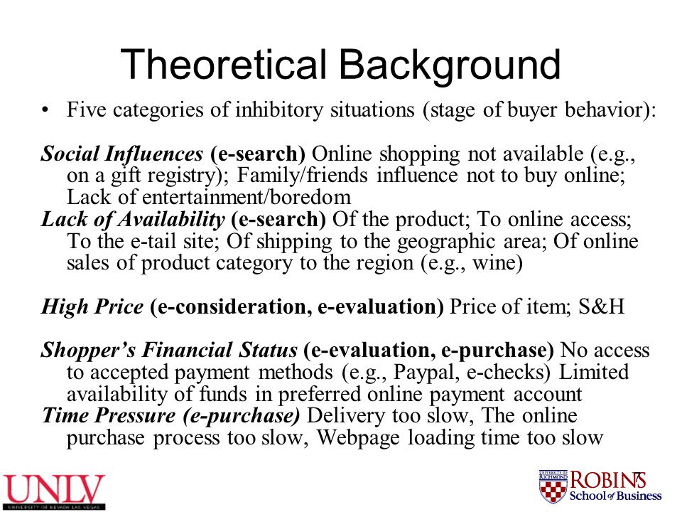 7 Theoretical Background Five categories of inhibitory situations (stage of buyer behavior): Social Influences (e-search) Online shopping not available (e.g., on a gift registry); Family/friends influence not to buy online; Lack of entertainment/boredom Lack of Availability (e-search) Of the product; To online access; To the e-tail site; Of shipping to the geographic area; Of online sales of product category to the region (e.g., wine) High Price (e-consideration, e-evaluation) Price of item; S&H Shopper's Financial Status (e-evaluation, e-purchase) No access to accepted payment methods (e.g., Paypal, e-checks) Limited availability of funds in preferred online payment account Time Pressure (e-purchase) Delivery too slow, The online purchase process too slow, Webpage loading time too slow