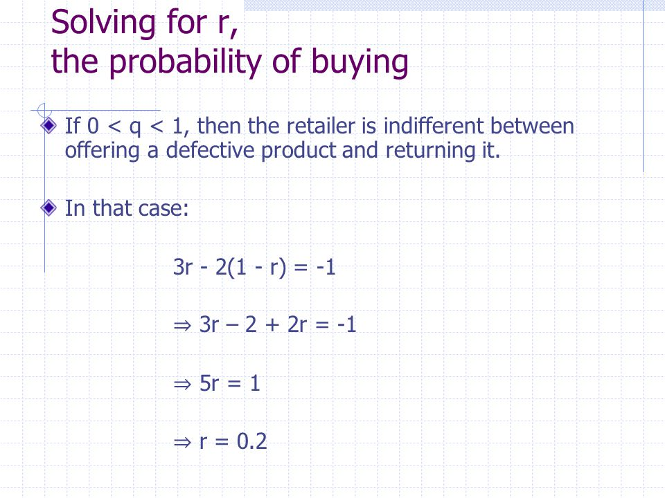 Solving for r, the probability of buying If 0 < q < 1, then the retailer is indifferent between offering a defective product and returning it.