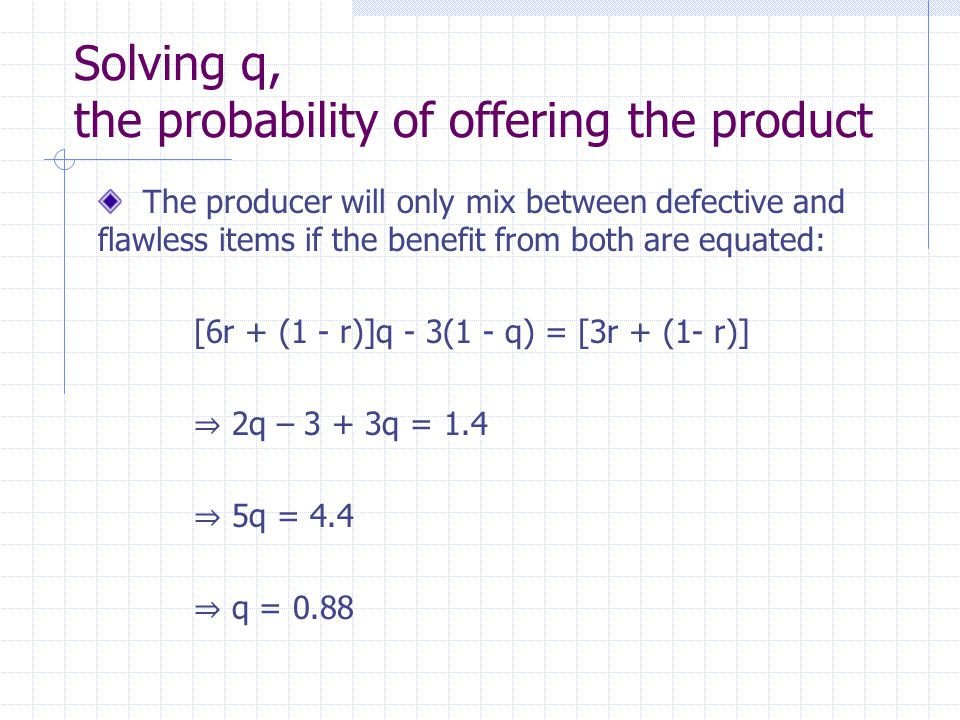Solving q, the probability of offering the product The producer will only mix between defective and flawless items if the benefit from both are equated: [6r + (1 - r)]q - 3(1 - q) = [3r + (1- r)] ⇒ 2q – 3 + 3q = 1.4 ⇒ 5q = 4.4 ⇒ q = 0.88