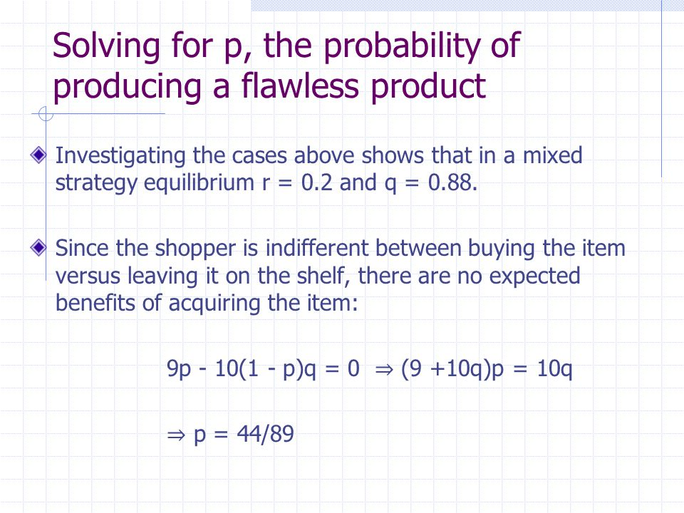 Solving for p, the probability of producing a flawless product Investigating the cases above shows that in a mixed strategy equilibrium r = 0.2 and q = 0.88.