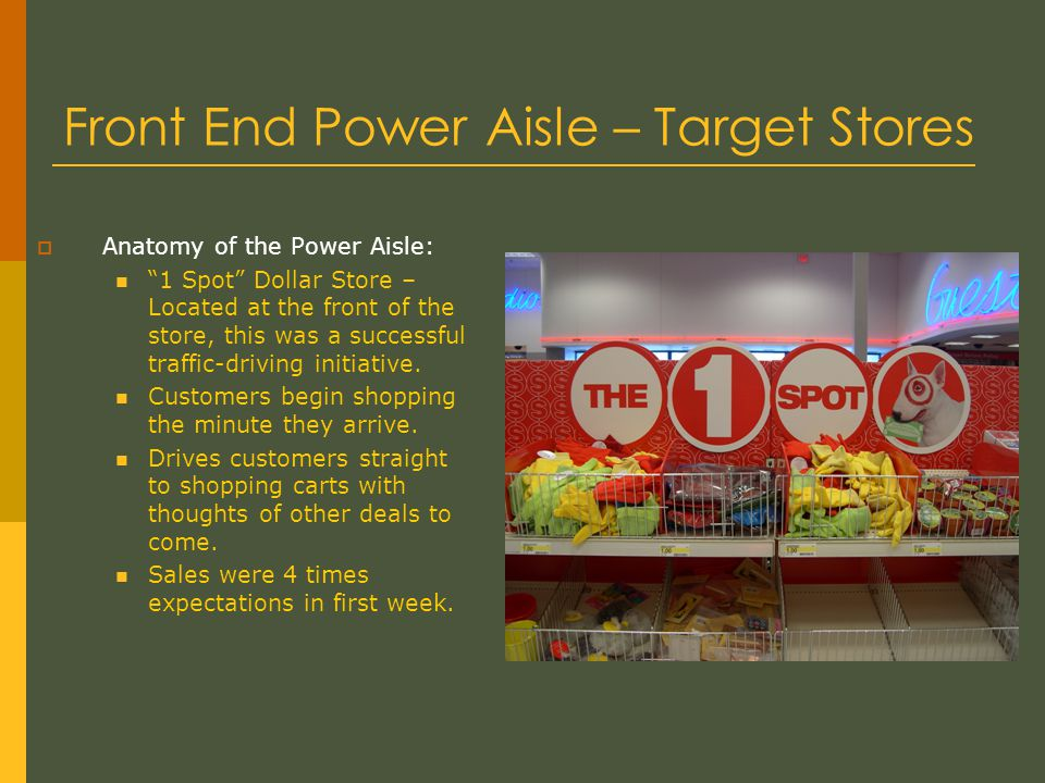 Front End Power Aisle – Target Stores  Anatomy of the Power Aisle: 1 Spot Dollar Store – Located at the front of the store, this was a successful traffic-driving initiative.